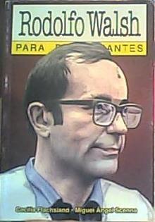 Tapa del libro Rodolfo Walsh para principiantes - Cecilia Flachsland y Miguel Ángel Scenna -