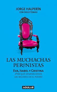 Tapa del libro Las muchachas peronistas: Eva, Isabel, Cristina - Jorge Halperín -