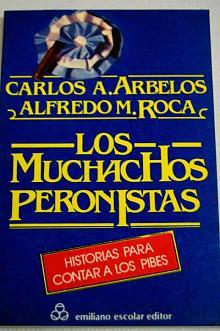 Tapa del libro Los muchachos peronistas - Carlos Arbelos y Alfredo Roca -