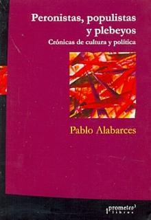 Tapa del libro Peronistas, populistas y plebeyos - Pablo Albarces -