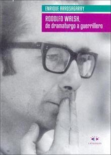 Tapa del libro Rodolfo Walsh, de dramaturgo a guerrillero - Enrique Arrosagaray -