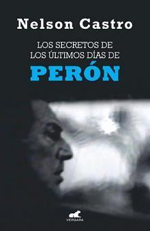 Tapa del libro Los secretos de los últimos días de Perón - Nelson Castro - <dt>Año</dt> <dd>2013</dd>