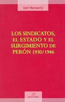 Tapa del libro Los sindicatos, el Estado y el surgimiento de Perón 1930/1946 - Joel Horowitz -