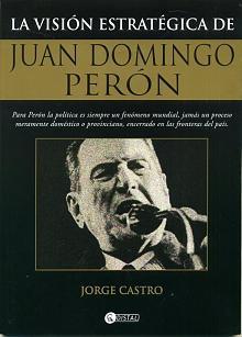 Tapa del libro La visión estratégica de Juan Domingo Perón - Jorge Castro -