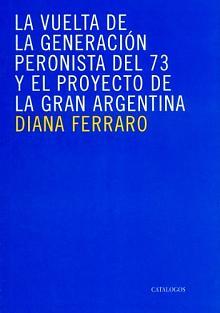 Tapa del libro la vuelta de la generación peronista del 73 y el proyecto de la gran argentin - Diana Ferraro -