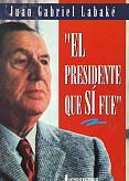Tapa del libro El presidente que sí fue - Juan Gabriel Labaké -